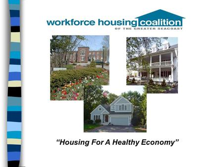 """Housing For A Healthy Economy"". Presentation Outline n Workforce Housing Coalition of the Greater Seacoast n What is workforce housing? –Rental –Homeownership."