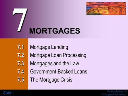 Banking Systems, 2e © Cengage/South-Western Slide 1 MORTGAGES 7.1 7.1 Mortgage Lending 7.2 7.2 Mortgage Loan Processing 7.3 7.3 Mortgages and the Law 7.4.