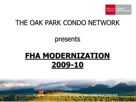 *Information provided by HUD Mortgagee Letters 2009-46A & 2009-46 B THE OAK PARK CONDO NETWORK presents FHA MODERNIZATION 2009-10.