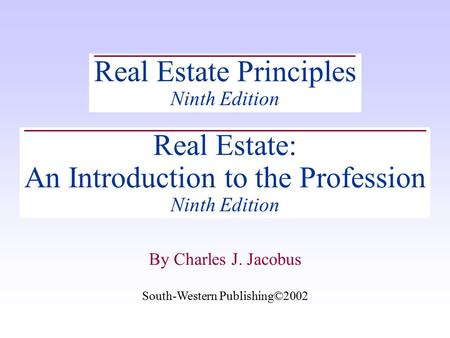 South-Western Publishing©2002 By Charles J. Jacobus Real Estate Principles Ninth Edition Real Estate: An Introduction to the Profession Ninth Edition South-Western.