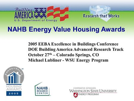 NAHB Energy Value Housing Awards 2005 EEBA Excellence in Buildings Conference DOE Building America Advanced Research Track October 27 th – Colorado Springs,