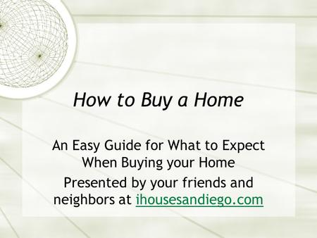 How to Buy a Home An Easy Guide for What to Expect When Buying your Home Presented by your friends and neighbors at ihousesandiego.comihousesandiego.com.