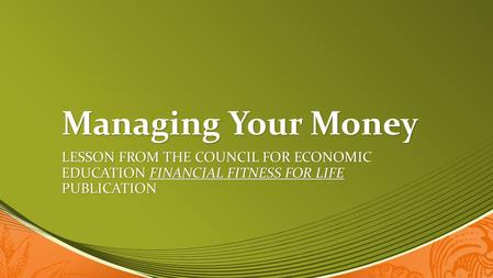 Managing Your Money Lesson from the Council for Economic Education Financial Fitness for life publication.