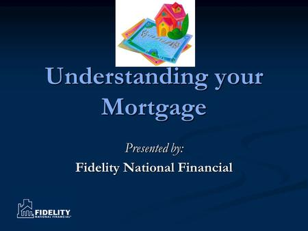 Understanding your Mortgage Presented by: Fidelity National Financial.