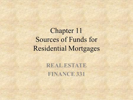 Chapter 11 Sources of Funds for Residential Mortgages REAL ESTATE FINANCE 331.