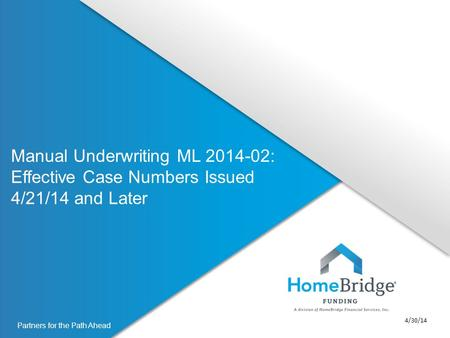 Partners for the Path Ahead Manual Underwriting ML 2014-02: Effective Case Numbers Issued 4/21/14 and Later 4/30/14.
