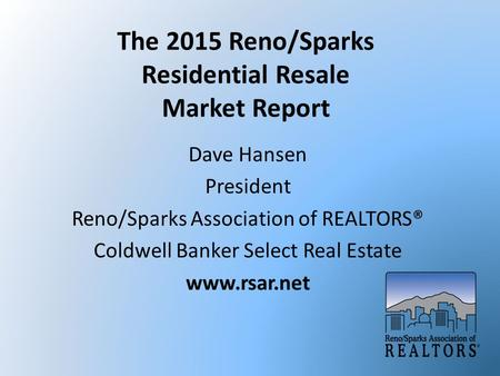 The 2015 Reno/Sparks Residential Resale Market Report Dave Hansen President Reno/Sparks Association of REALTORS® Coldwell Banker Select Real Estate www.rsar.net.