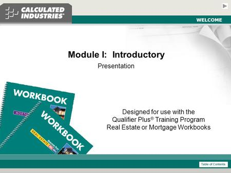 Introductory Module - Real Estate and Mortgage Slide 1 WELCOME Module I: Introductory Presentation Designed for use with the Qualifier Plus ® Training.