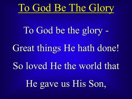 To God Be The Glory To God be the glory - Great things He hath done!