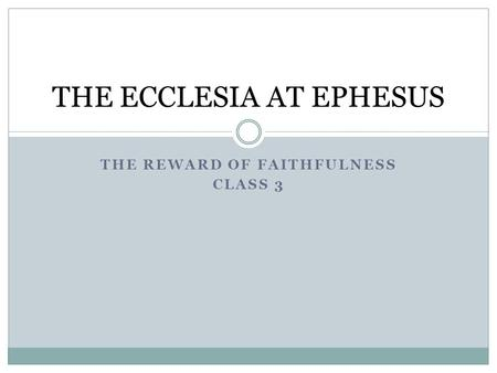 THE REWARD OF FAITHFULNESS CLASS 3 THE ECCLESIA AT EPHESUS.
