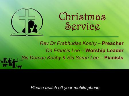 Christmas Rev Dr Prabhudas Koshy – Preacher Dn Francis Lee – Worship Leader Sis Dorcas Koshy & Sis Sarah Lee – Pianists Please switch off your mobile phone.