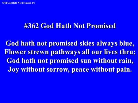 #362 God Hath Not Promised God hath not promised skies always blue, Flower strewn pathways all our lives thru; God hath not promised sun without rain,