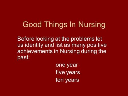 Good Things In Nursing Before looking at the problems let us identify and list as many positive achievements in Nursing during the past: one year five.