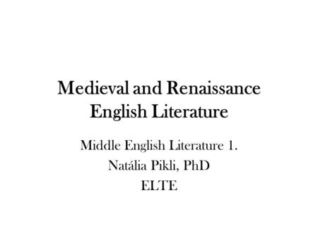 Medieval and Renaissance English Literature Middle English Literature 1. Natália Pikli, PhD ELTE.