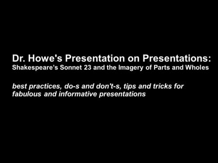 Dr. Howe's Presentation on Presentations: Shakespeare's Sonnet 23 and the Imagery of Parts and Wholes best practices, do-s and don't-s, tips and tricks.