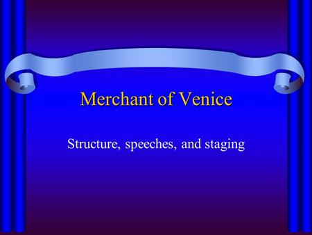 Merchant of Venice Structure, speeches, and staging.