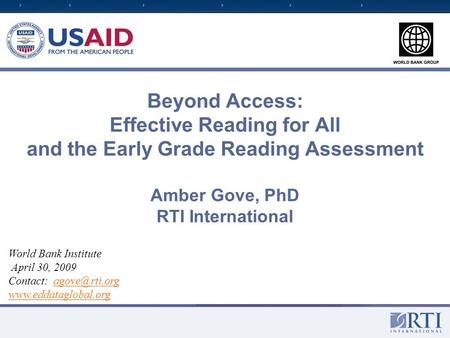 Beyond Access: Effective Reading for All and the Early Grade Reading Assessment Amber Gove, PhD RTI International World Bank Institute April 30, 2009 Contact: