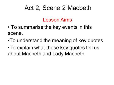 Act 2, Scene 2 Macbeth Lesson Aims To summarise the key events in this scene. To understand the meaning of key quotes To explain what these key quotes.