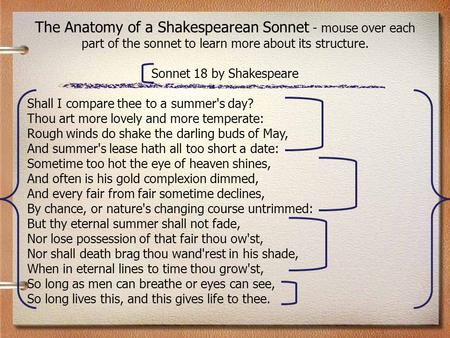 The Anatomy of a Shakespearean Sonnet - mouse over each part of the sonnet to learn more about its structure. Sonnet 18 by Shakespeare Shall I compare.