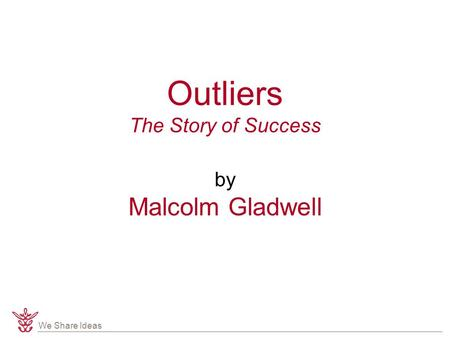 We Share Ideas Outliers The Story of Success by Malcolm Gladwell.