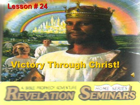 Victory Through Christ! Lesson # 24. This is our final lesson. Because our study has been such a blessing, it seems that we have come to the final lesson.