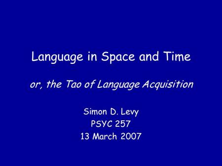Language in Space and Time or, the Tao of Language Acquisition Simon D. Levy PSYC 257 13 March 2007.