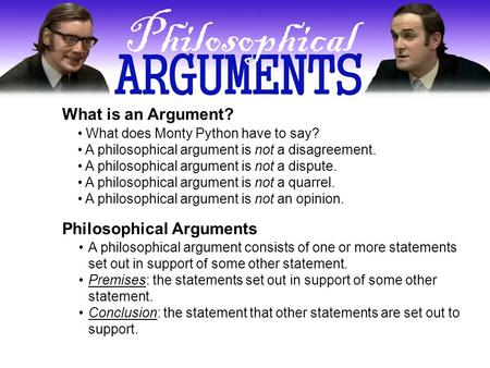 What is an Argument? What does Monty Python have to say? A philosophical argument is not a disagreement. A philosophical argument is not a dispute. A philosophical.