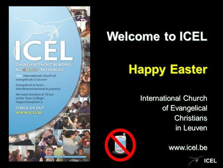 ICEL Welcome to ICEL Happy Easter International Church of Evangelical of Evangelical Christians Christians in Leuven www.icel.be.