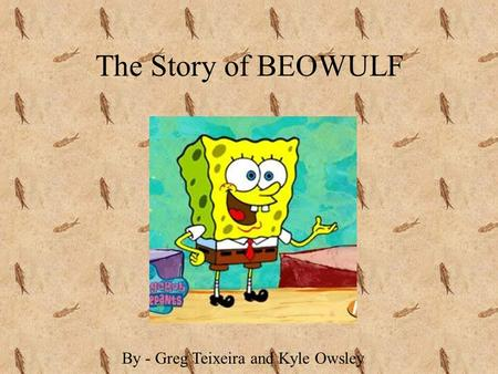 The Story of BEOWULF By - Greg Teixeira and Kyle Owsley.