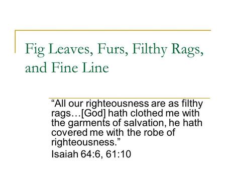 "Fig Leaves, Furs, Filthy Rags, and Fine Line ""All our righteousness are as filthy rags…[God] hath clothed me with the garments of salvation, he hath covered."