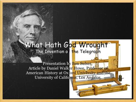 What Hath God Wrought? The Invention of the Telegraph Presentation by Ben Sulser, Article by Daniel Walker Howe, Professor of American History at Oxford.