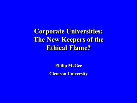 Corporate Universities: The New Keepers of the Ethical Flame? Philip McGee Clemson University Corporate Universities: The New Keepers of the Ethical Flame?