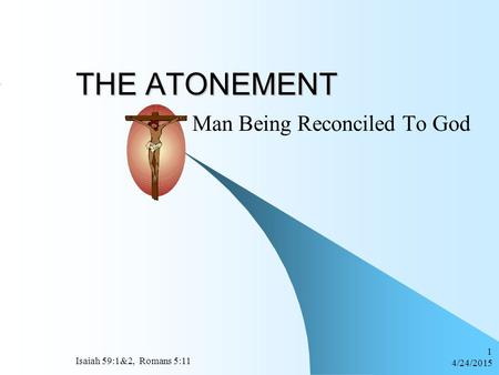 4/24/2015 Isaiah 59:1&2, Romans 5:11 1 THE ATONEMENT Man Being Reconciled To God.