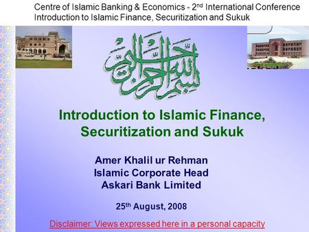 Centre of Islamic Banking & Economics - 2 nd International Conference Introduction to Islamic Finance, Securitization and Sukuk Amer Khalil ur Rehman Islamic.