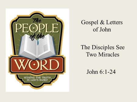 Gospel & Letters of John The Disciples See Two Miracles John 6:1-24.