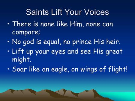 Saints Lift Your Voices There is none like Him, none can compare; No god is equal, no prince His heir. Lift up your eyes and see His great might. Soar.
