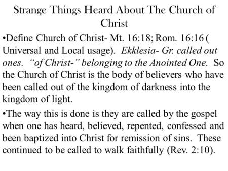 Strange Things Heard About The Church of Christ Define Church of Christ- Mt. 16:18; Rom. 16:16 ( Universal and Local usage). Ekklesia- Gr. called out ones.