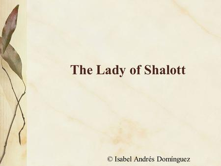 The Lady of Shalott © Isabel Andrés Domínguez. On either side the river lie Long fields of barley and of rye, That clothe the wold and meet the sky;