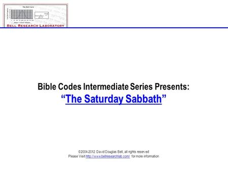 "Bible Codes Intermediate Series Presents: ""The Saturday Sabbath"" ©2004-2012 David Douglas Bell, all rights reserved Please Visit"