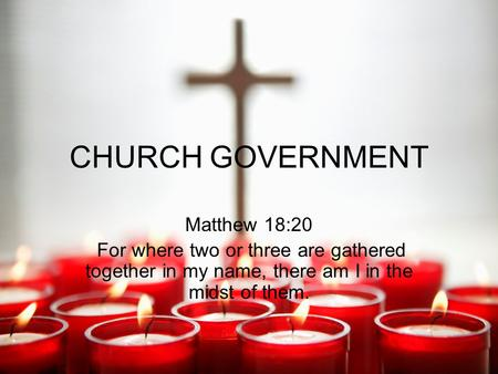 CHURCH GOVERNMENT Matthew 18:20 For where two or three are gathered together in my name, there am I in the midst of them.