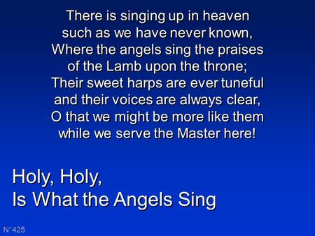 Holy, Is What the Angels Sing Holy, Is What the Angels Sing N°425 There is singing up in heaven such as we have never known, Where the angels sing the.