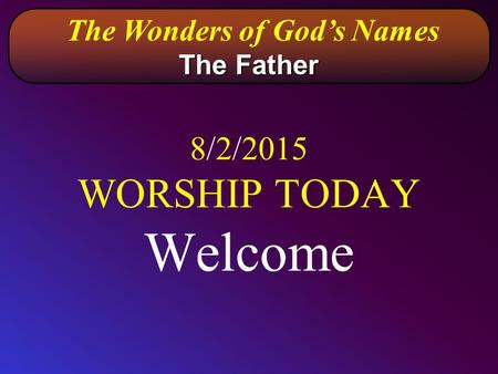 8/2/2015 WORSHIP TODAY Welcome The Wonders of God's Names The Father.
