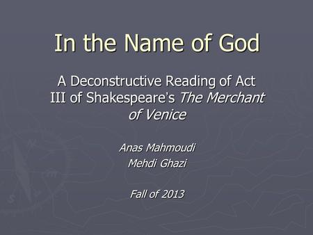 In the Name of God A Deconstructive Reading of Act III of Shakespeare ' s The Merchant of Venice Anas Mahmoudi Mehdi Ghazi Fall of 2013.