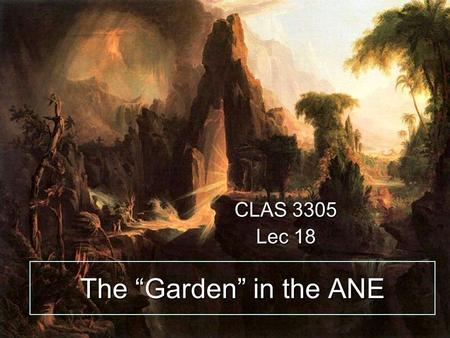 "The ""Garden"" in the ANE CLAS 3305 Lec 18. First the second story….Genesis 2 7 And the LORD God formed man of the dust of the ground, and breathed into."