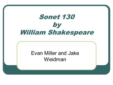 Sonet 130 by William Shakespeare Evan Miller and Jake Weidman.