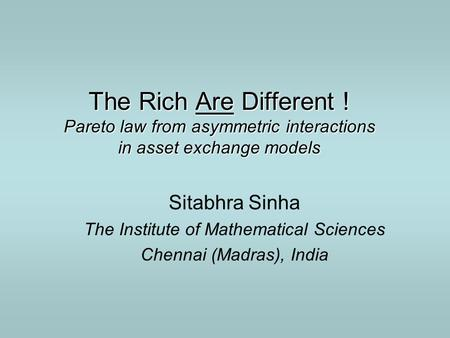 The Rich Are Different ! Pareto law from asymmetric interactions in asset exchange models Sitabhra Sinha The Institute of Mathematical Sciences Chennai.