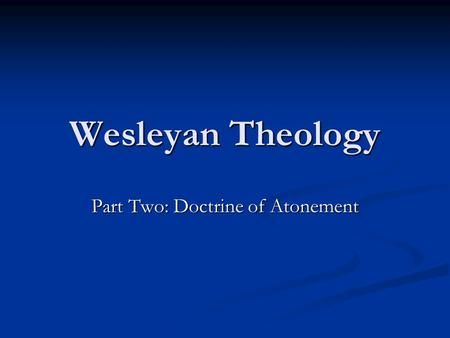 Wesleyan Theology Part Two: Doctrine of Atonement.