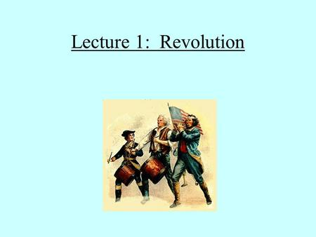 Lecture 1: Revolution Material causes of the American Revolution: French and Indian War (1756-1763) Massive debt Taxation: Stamp Act (1765) Tea Tax (1767)