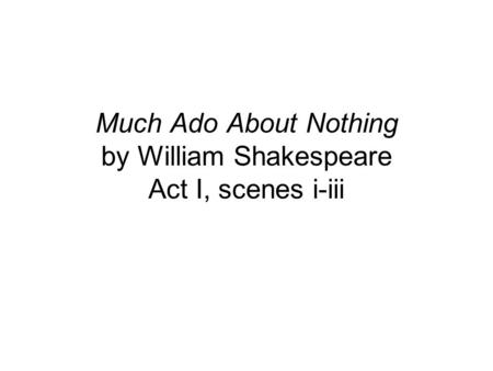 Much Ado About Nothing by William Shakespeare Act I, scenes i-iii.
