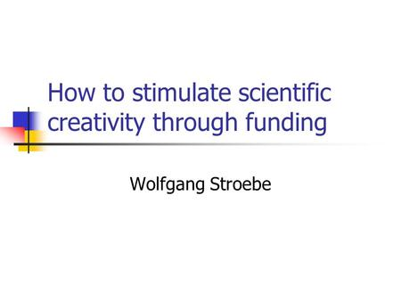 How to stimulate scientific creativity through funding Wolfgang Stroebe.